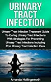 Urinary Tract Infection: Urinary Tract Infection Treatment Guide To Curing Urinary Tract Infections With Strategies For Preventing Urinary Tract Infections ... To Treatment Of Urinary Tract Infections)