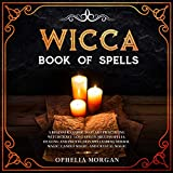 Wicca Book of Spells: A Beginner's Guide to Start Practicing Witchcraft: Love Spells, Success Spells, Healing and Protection Spells Using Herbal Magic, Candle Magic, and Crystal Magic.