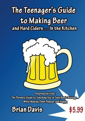 Teenager's Guide to Making Beer and Hard Ciders... In the Kitchen: The Parents Guide to Teaching You?re Teen Basic Biology...  While Making Them Popular and Happy
