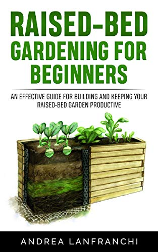 Raised-Bed Gardening for Beginners: an Effective Guide for Building and Keeping your Raised-Bed Garden Productive by [Andrea Lanfranchi]