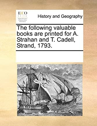 The following valuable books are printed for A. Strahan and T. Cadell, Strand, 1793. by See Notes Multiple Contributors (2010-06-01)