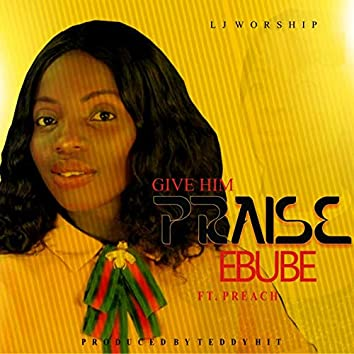 Give Him Praise (Ebube)