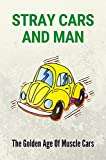 Stray Cars And Man: The Golden Age Of Muscle Cars: Extraordinary Cars And Man (English Edition)