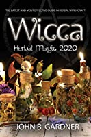 Wicca Herbal Magic 2020: The Latest and Effective Guide in Herbal Witchcraft John B.