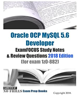 Oracle OCP MySQL 5.6 Developer ExamFOCUS Study Notes & Review Questions 2018 edition (for exam 1z0-882)