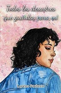 Todos los desastres que guardas para mí par Lorena Pacheco
