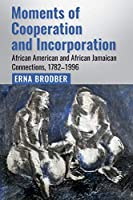 Moments of Cooperation and Incorporation: African American and African Jamaican Connections, 1782-1996