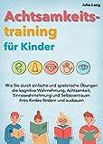 Achtsamkeitstraining für Kinder: Wie Sie durch einfache und spielerische Übungen die kognitive Wahrnehmung, Achtsamkeit, Sinneswahrnehmung und Selbstvertrauen ihres Kindes fördern und ausbauen