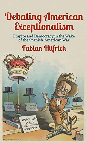 Debating American Exceptionalism: Empire and Democracy in the Wake of the Spanish-American War