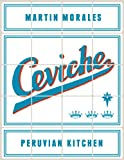 Ceviche: Peruvian Kitchen: Authentic Recipes for Lomo Saltado, Anticuchos, Tiraditos, Alfajores, and Pisco Cocktails [A Cookbook]
