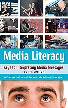 Media Literacy: Keys to Interpreting Media Messages 4th edition by Silverblatt, Art, Miller, Donald C., Smith, Julie, Brown, Ni (2014) Hardcover