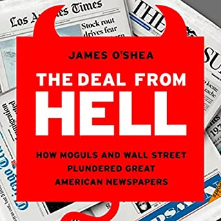 The Deal from Hell     How Moguls and Wall Street Plundered Great American Newspapers              Written by:                                                                                                                                 James O'Shea                               Narrated by:                                                                                                                                 L. J. Ganser                      Length: 13 hrs and 11 mins     Not rated yet     Overall 0.0