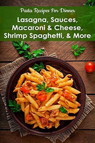 Pasta Recipes For Dinner: Lasagna, Sauces, Macaroni & Cheese, Shrimp Spaghetti, & More: Pasta Cookbooks For Beginners (English Edition)