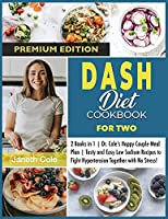 DASH Diet Cookbook For Two: 2 Books in 1 Dr. Cole's Happy Couple Meal Plan Tasty and Easy Low Sodium Recipes to Fight Hypertension Together with No Stress! (Premium Edition)