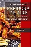 El libro de cocina completo de la freidora de aire: Una guía paso a paso con recetas sencillas para freír, asar y hornear para inexpertos y profesionales