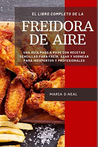 El libro de cocina completo de la freidora de aire: Una guía...