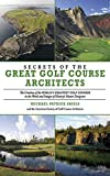 Secrets of the Great Golf Course Architects: A Treasury of the World s Greatest Golf Courses by History s Master Designers