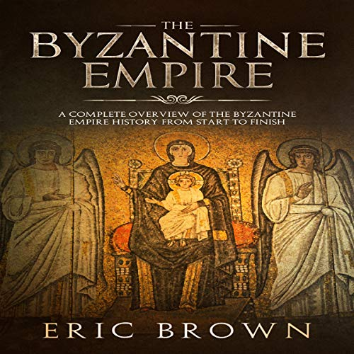 Couverture de The Byzantine Empire: A Complete Overview of the Byzantine Empire History from Start to Finish