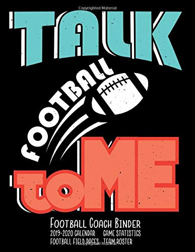 Talk Football To Me Football Coach Binder: 2019-2020 Coaching Notebook, Blank Field Pages, Calendar, Game Statistics, Roster