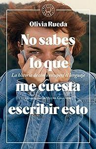 No sabes lo que me cuesta escribir esto: La historia de cómo recuperé el lenguaje par Olivia Rueda