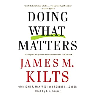 Doing What Matters     How to Get Results That Make a Difference - The Revolutionary Old-Fashioned Approach              By:                                                                                                                                 James M. Kilts,                                                                                        Robert L. Lorber                               Narrated by:                                                                                                                                 L. J. Ganser                      Length: 6 hrs and 3 mins     29 ratings     Overall 3.4