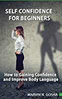 The Self Confidence For Beginners: How to Gaining Confidence and Improve Body Language: How to Overcoming Self Doubt, Shyness And Improving Self Confidence