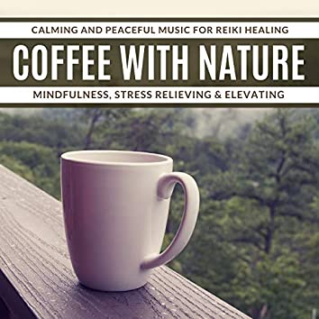 Coffee With Nature - Calming And Peaceful Music For Reiki Healing, Mindfulness, Stress Relieving & Elevating
