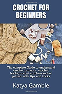 CROCHET FOR BEGINNERS: The complete Guide to understand crochet projects , crochet hooks,crochet stitches,crochet pattern ...