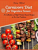 Carnivore Diet for Digestive Issues: A Collection of High Protein Based Recipes to Fix Gut Problems