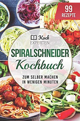 Spiralschneider Kochbuch: 99 Rezepte zum selber machen in wenigen Minuten