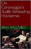 On Caravaggio's Judith Beheading Holofernes (English Edition)