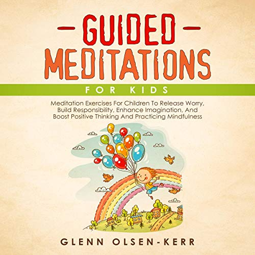 Guided Meditations for Kids: Meditation Exercises for Children to Release Worry, Build Responsibility, Enhance Imagination, and Boost Positive Thinking and Proactive Mindfulness cover art