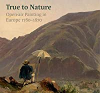 True to Nature: Open-Air Painting in Europe 1780-1870