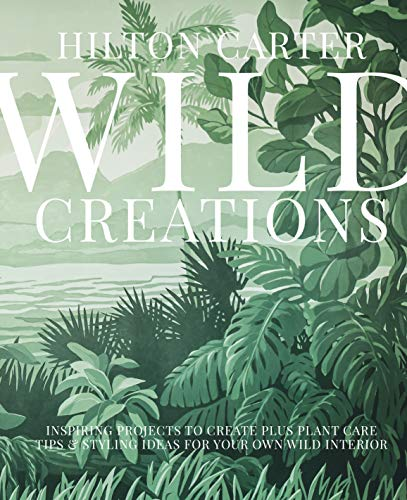 Wild Creations: Inspiring Projects to Create plus Plant Care Tips & Styling Ideas for Your Own Wild Interior (English Edition)