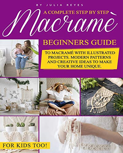 Macramè: A Complete Step by Step Beginners Guide to Macramé with Illustrated Projects. Modern Patterns and Creative Ideas to Make your Home Unique. For Kids Too!