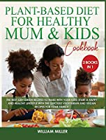Plant-Based Diet for Healthy Mum and Kids Cookbook: The Best 220+ Green Recipes to make with your Kids! Start a HAPPY and HEALTHY Lifestyle with the Quickest Vegetarian and Vegan Recipes for your Family!