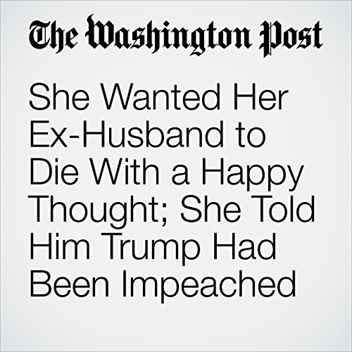 She Wanted Her Ex-Husband to Die With a Happy Thought; She Told Him Trump Had Been Impeached copertina