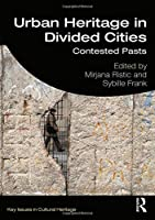 Urban Heritage in Divided Cities: Contested Pasts (Key Issues in Cultural Heritage)