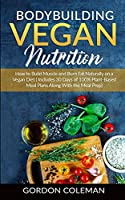 Bodybuilding Vegan Nutrition: How to Build Muscle and Burn Fat Naturally on a Vegan Diet.(Includes 30 Days of 100% Plant-Based Meal Plans Along With the Meal Prep.)