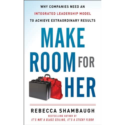 Make Room for Her: Why Companies Need an Integrated Leadership Model to Achieve Extraordinary Results (English Edition)