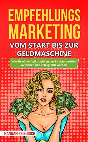 Empfehlungsmarketing: Vom Start bis zur Geldmaschine: Wie Sie einen funktionierenden Strukturvertrieb aufziehen und erfolgreich werden
