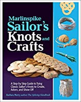 Marlinspike Sailor's Knots and Crafts: A Step-by-step Guide to Tying Classic Sailor's Knots to Create, Adorn, and Show Off