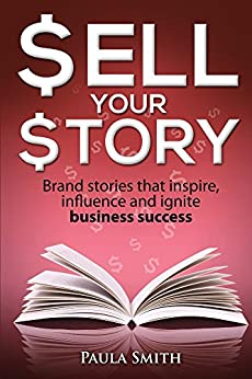 Sell Your Story: Brand stories that inspire, influence and ignite business success by [Paula Smith]