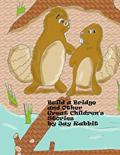Build a Bridge and Other Great Children's Stories by Jay Rabbit (Volume 3)