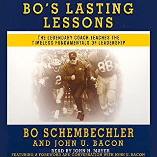 Bo's Lasting Lessons     The Legendary Coach Teaches the Timeless Fundamentals of Leadership              By:                                                                                                                                 Bo Schembechler,                                                                                        John U. Bacon                               Narrated by:                                                                                                                                 John H. Mayer                      Length: 3 hrs and 35 mins     69 ratings     Overall 4.8