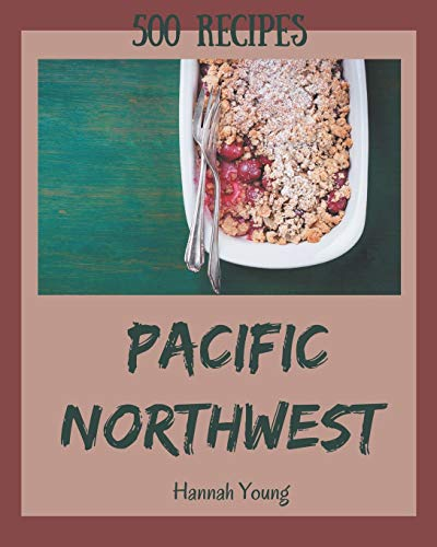 500 Pacific Northwest Recipes: Keep Calm and Try Pacific Northwest Cookbook