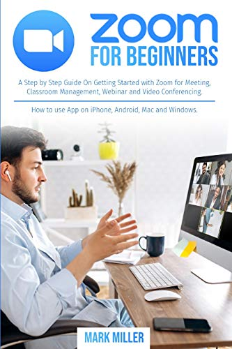 zoom for beginners: A Step by Step Guide On Getting Started With Zoom for Meeting, Classroom Management, Webinar and Video Conferencing. How to use App on iPhone, Android, Mac and Windows