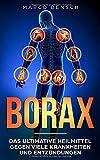 Borax: Das ultimative Heilmittel gegen viele Krankheiten und Entzündungen (Gesund leben)