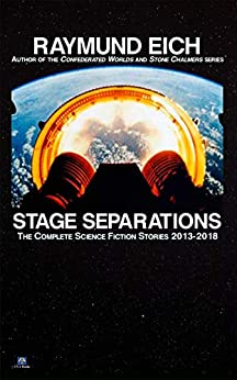Stage Separations: The Complete Science Fiction Stories 2013-2018 by [Raymund Eich]