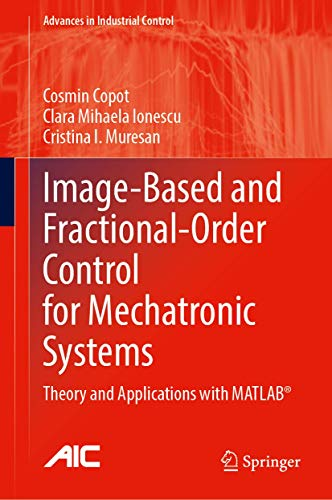 Image-Based and Fractional-Order Control for Mechatronic Systems: Theory and Applications with MATLAB® (Advances in Industrial Control)